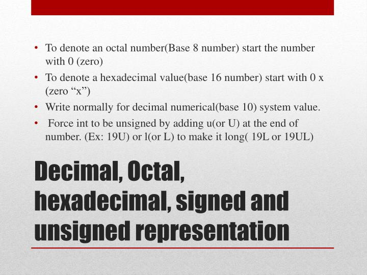 To denote an octal number(Base 8 number) start the number with 0 (zero)