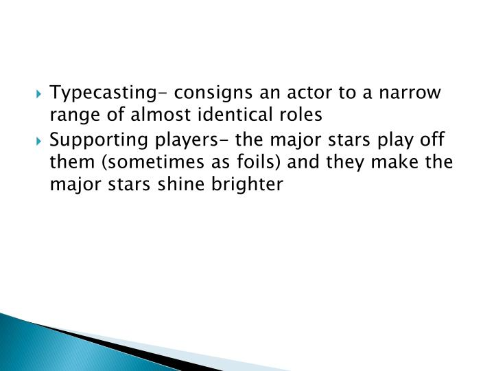 Typecasting- consigns an actor to a narrow range of almost identical roles