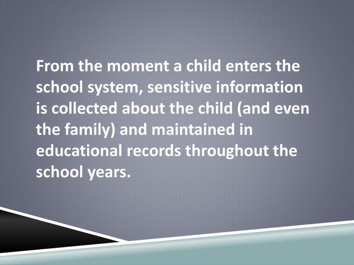From the moment a child enters the school system, sensitive information is collected about the child...