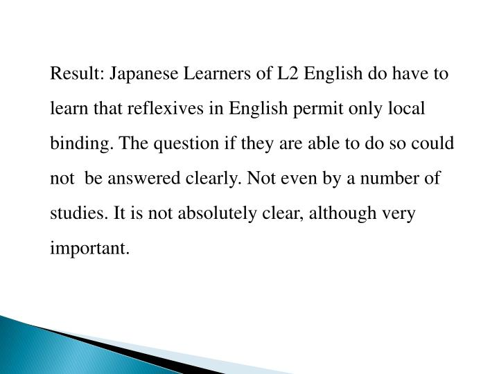 Result: Japanese Learners of L2 English do have to learn that reflexives in English permit only local binding. The question if they are able to do so could not  be answered clearly. Not even by a number of studies. It is not absolutely clear, although very important.