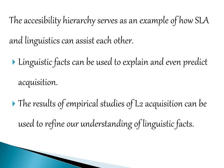 The accesibility hierarchy serves as an example of how SLA and linguistics can assist each other.