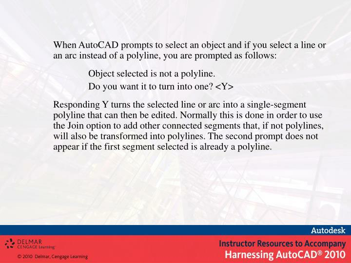 When AutoCAD prompts to select an object and if you select a line or an arc instead of a polyline, you are prompted as follows: