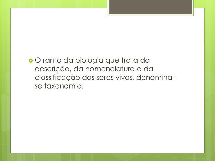 O ramo da biologia que trata da descrição, da nomenclatura e da classificação dos seres vivos, denomina-se taxonomia.