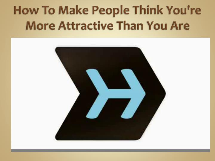 How to make people think you re more attractive than you are