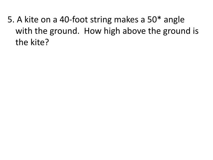 5. A kite on a 40-foot string makes a 50* angle with the ground.  How high above the ground is the kite?