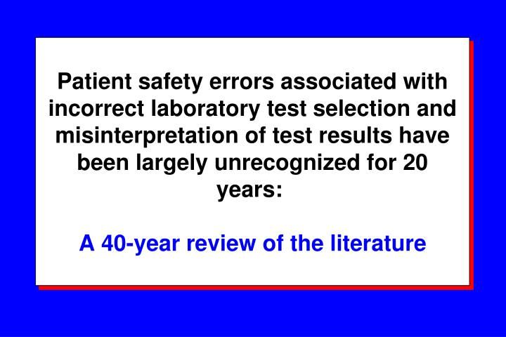 Patient safety errors associated with incorrect laboratory test selection and misinterpretation of test results have been largely unrecognized for 20 years: