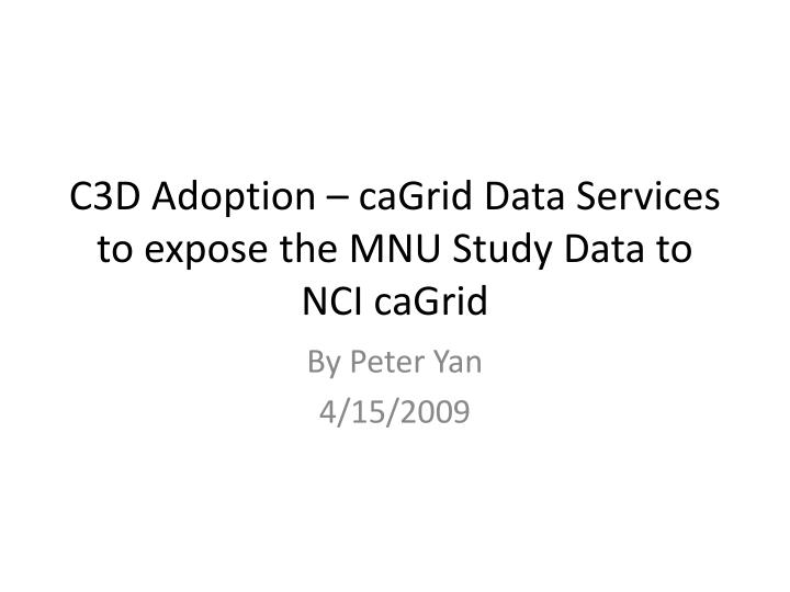 c3d adoption cagrid data services to expose the mnu study data to nci cagrid n.