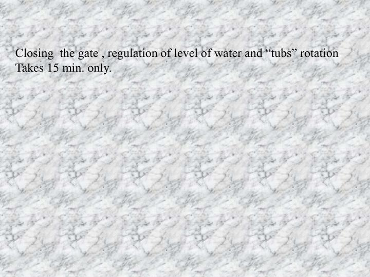 "Closing  the gate , regulation of level of water and ""tubs"" rotation"