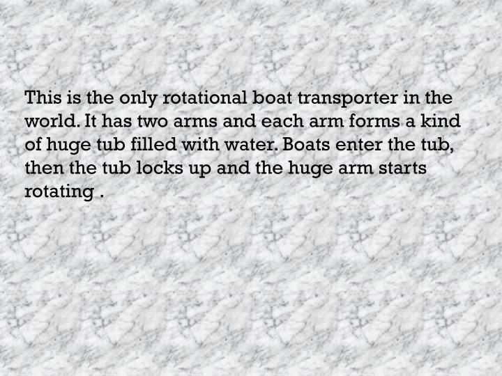 This is the only rotational boat transporter in the world. It has two arms and each arm forms a kind of huge tub filled with water. Boats enter the tub, then the tub locks up and the huge arm starts rotating .