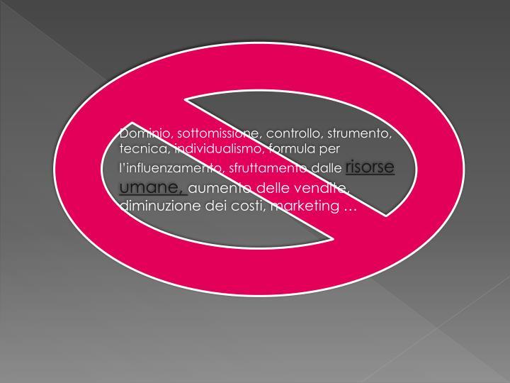Dominio, sottomissione, controllo, strumento, tecnica, individualismo, formula per l'influenzamento, sfruttamento dalle
