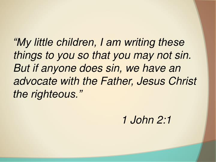 """My little children, I am writing these things to you so that you may not sin. But if anyone does ..."