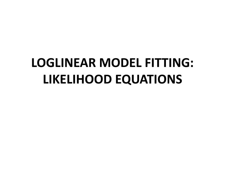 loglinear model fitting likelihood equations n.