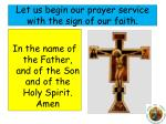 let us begin our prayer service with the sign of our faith