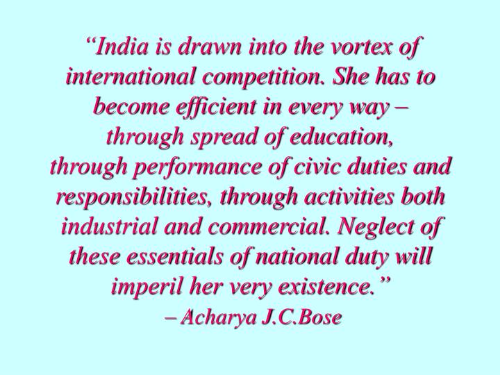 """India is drawn into the vortex of international competition. She has to become efficient in every way –"
