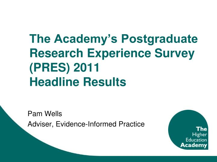 the academy s postgraduate research experience survey pres 2011 headline results n.