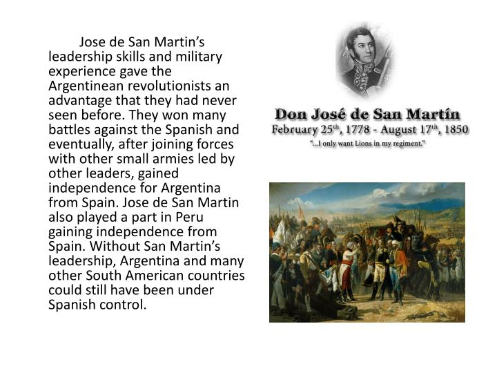 Jose de San Martin's leadership skills and military experience gave the Argentinean revolutionists an advantage that they had never seen before. They won many battles against the Spanish and eventually, after joining forces with other small armies led by other leaders, gained independence for Argentina from Spain. Jose de San Martin also played a part in Peru gaining independence from Spain. Without San Martin's leadership, Argentina and many other South American countries could still have been under Spanish control.