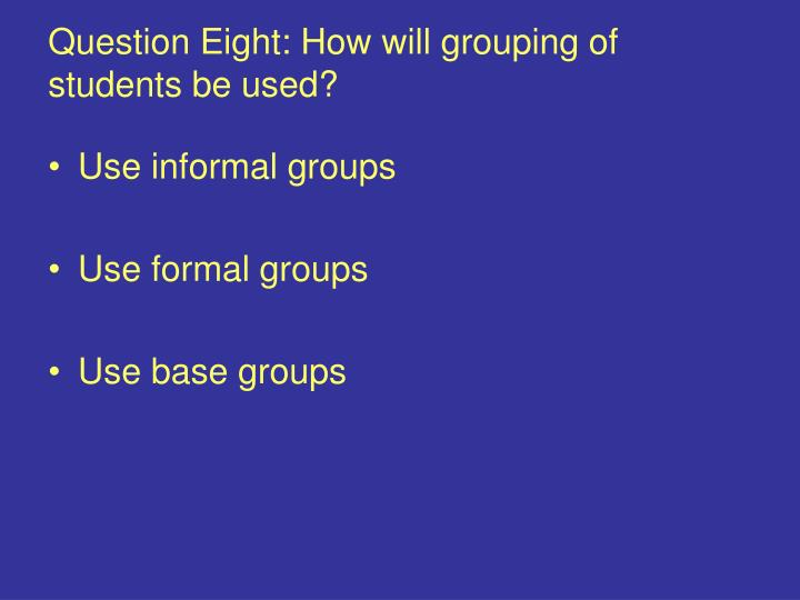 Question Eight: How will grouping of students be used?