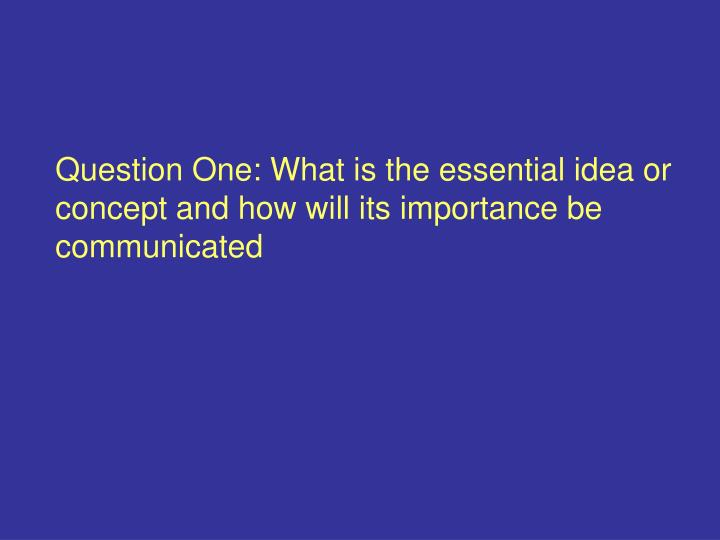 Question One: What is the essential idea or concept and how will its importance be communicated