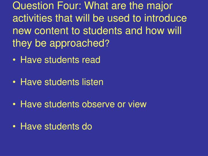 Question Four: What are the major activities that will be used to introduce new content to students and how will they be approached