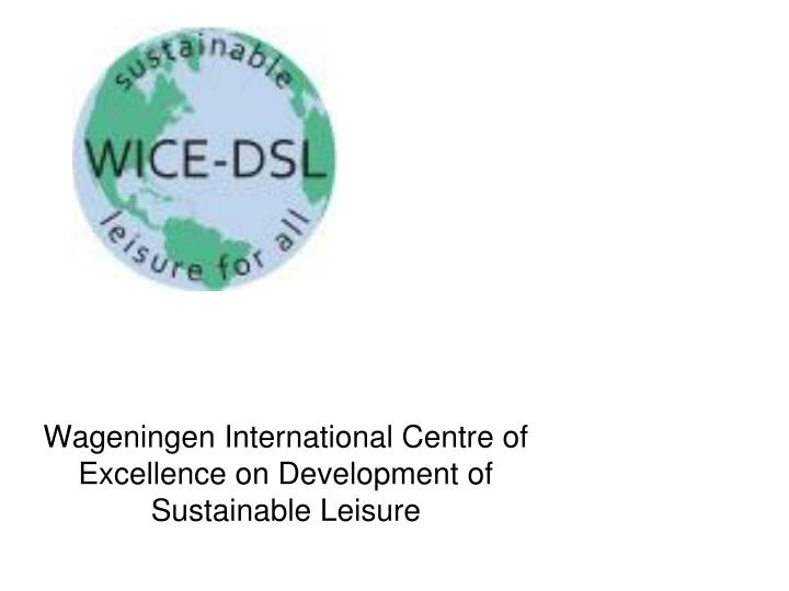 wageningen international centre of excellence on development of sustainable leisure n.