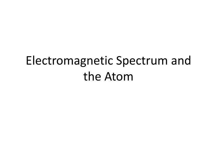 electromagnetic spectrum and the atom n.