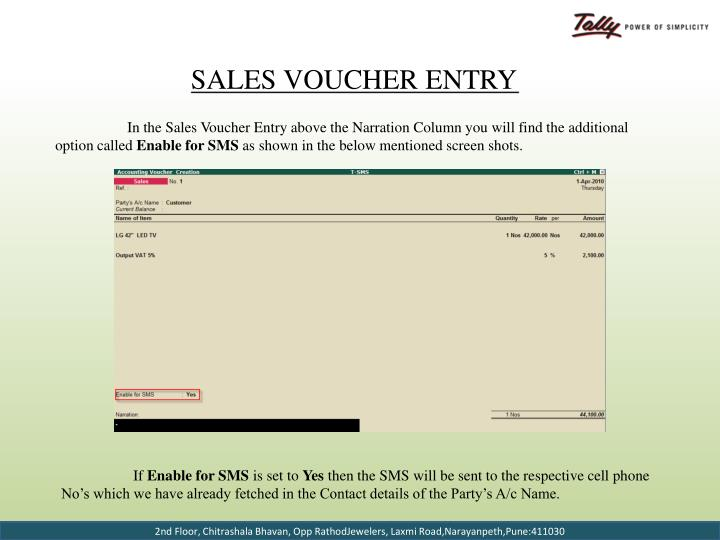 In the Sales Voucher Entry above the Narration Column you will find the additional option called