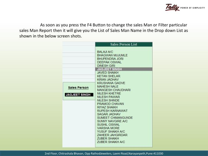 As soon as you press the F4 Button to change the sales Man or Filter particular sales Man Report then it will give you the List of Sales Man Name in the Drop down List as shown in the below screen shots.