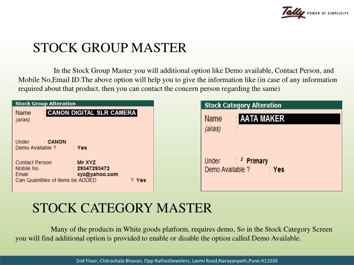 In the Stock Group Master you will additional option like Demo available, Contact Person, and Mobile No,Email ID.The above option will help you to give the information like (in case of any information required about that product, then you can contact the concern person regarding the same)