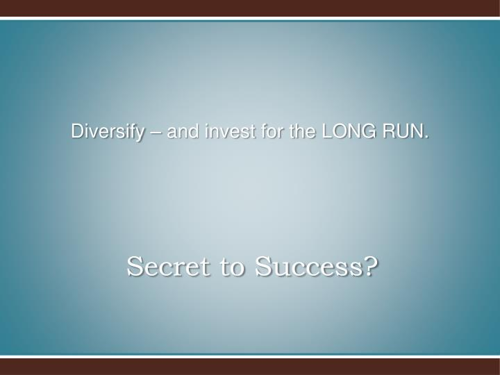 Diversify – and invest for the LONG RUN.