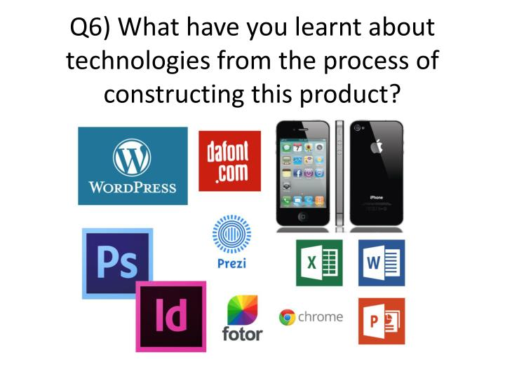 q6 what have you learnt about technologies from the process of constructing this product n.