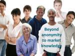 beyond anonymity to market knowledge
