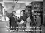 don t assume that libraries are the go to place for information