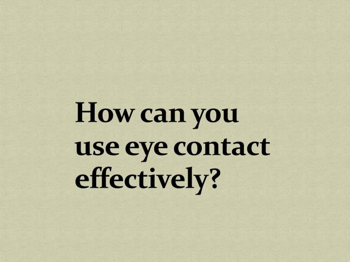 How can you use eye contact effectively