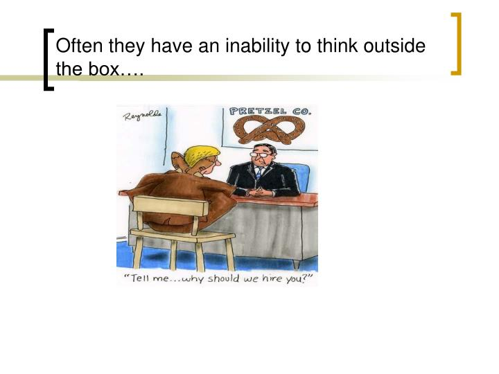 Often they have an inability to think outside the box….