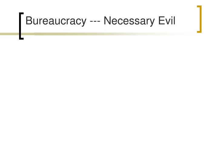 Bureaucracy --- Necessary Evil