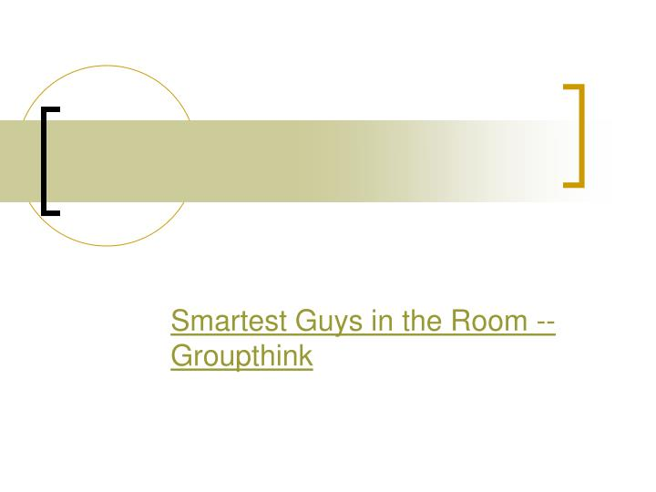 Smartest Guys in the Room -- Groupthink
