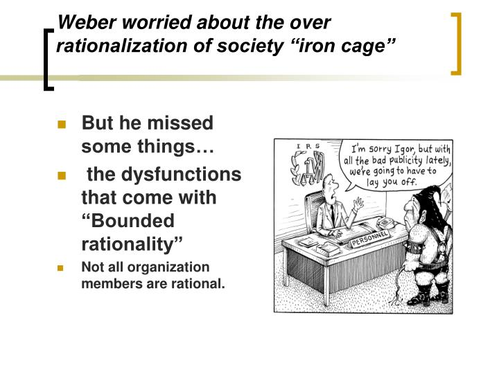 "Weber worried about the over rationalization of society ""iron cage"""