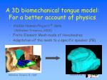 a 3d biomechanical tongue model for a better account of physics