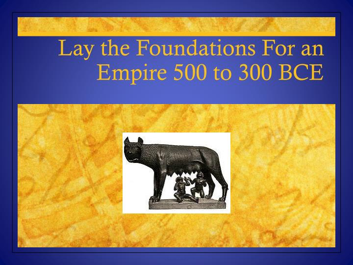lay the foundations for an empire 500 to 300 bce n.
