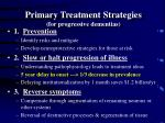 primary treatment strategies for progressive dementias