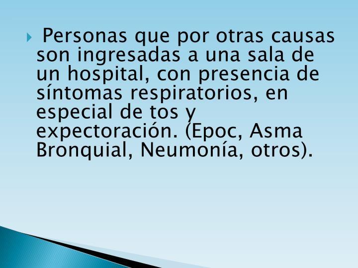 Personas que por otras causas son ingresadas a una sala de un hospital, con presencia de síntomas respiratorios, en especial de tos y expectoración. (Epoc, Asma Bronquial, Neumonía, otros).