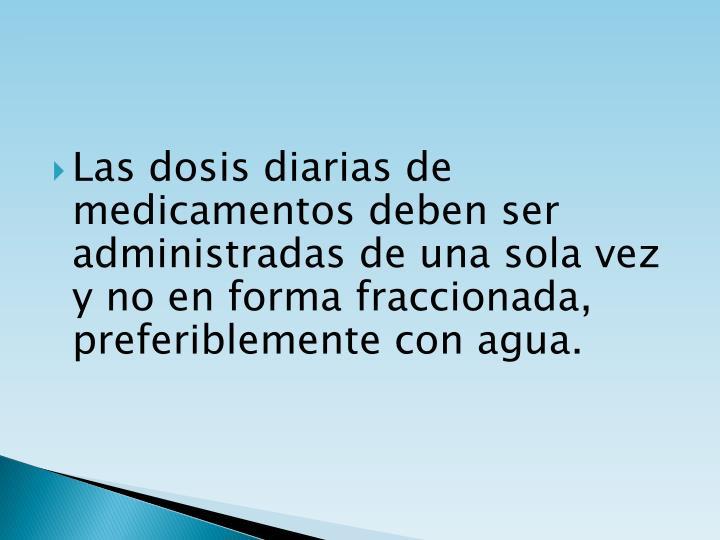 Las dosis diarias de medicamentos deben ser administradas de una sola vez y no en forma fraccionada, preferiblemente con agua.