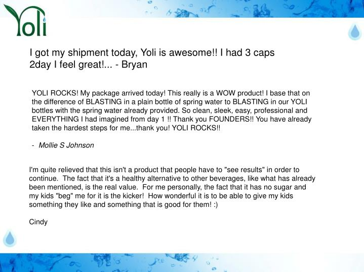 I got my shipment today, Yoli is awesome!! I had 3 caps 2day I feel great!... - Bryan