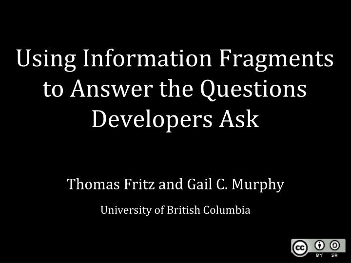 Using information fragments to answer the questions developers ask