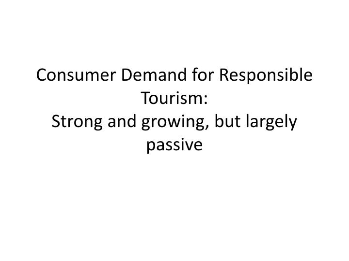 consumer demand for responsible tourism strong and growing but largely passive n.