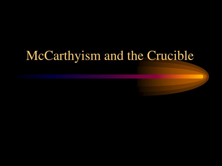 crucible and mccarthyism The crucible, written by arthur miller and published in 1953, is a play set during the salem witch trialsmany critics believe that this play was written with the intent to criticize the american anticommunist witch hunt of the 1950s, or the mccarthy era.