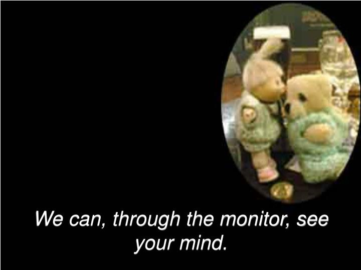 We can, through the monitor, see your mind