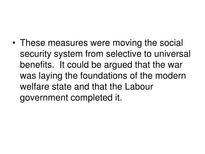 These measures were moving the social security system from selective to universal benefits.  It could be argued that the war was laying the foundations of the modern welfare state and that the Labour government completed it.
