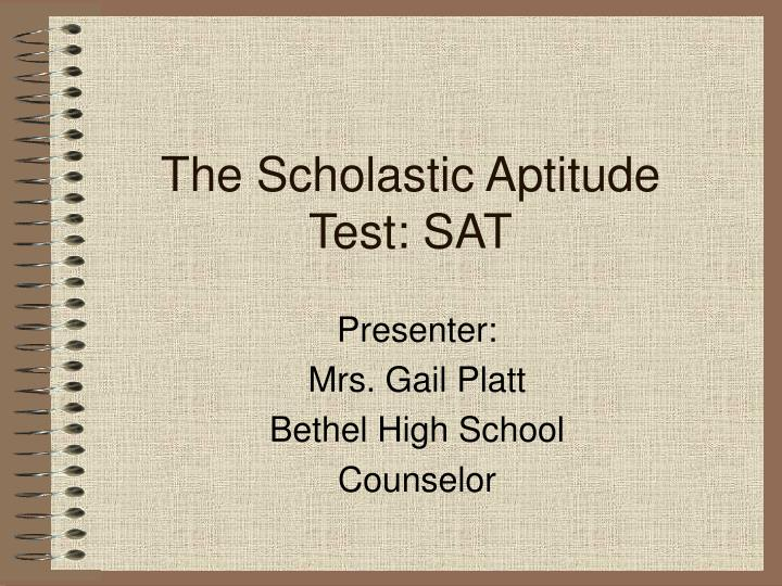 a discussion on taking scholastic aptitude tests The scholastic aptitude test, or sati , or just simply sat, is a standardized test that tests the critical reasoning skills that are needed for success in college the majority of students who take the test are high school juniors or seniors though the test can be taken earlier.