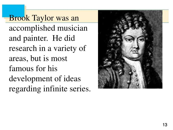 Brook Taylor was an accomplished musician and painter.  He did research in a variety of areas, but is most famous for his development of ideas regarding infinite series.